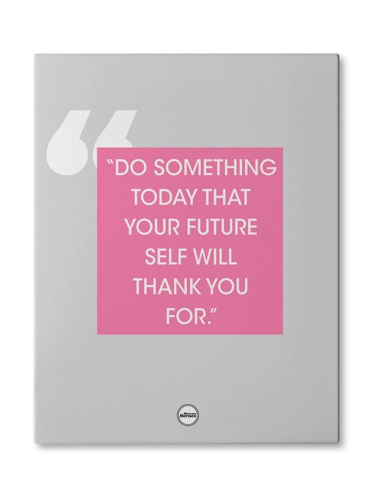 DO SOMETHING TODAY THAT YOUR FUTURE - CANVAS PRINT
