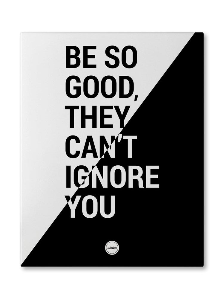 BE SO GOOD THEY CAN'T IGNORE YOU - CANVAS PRINT