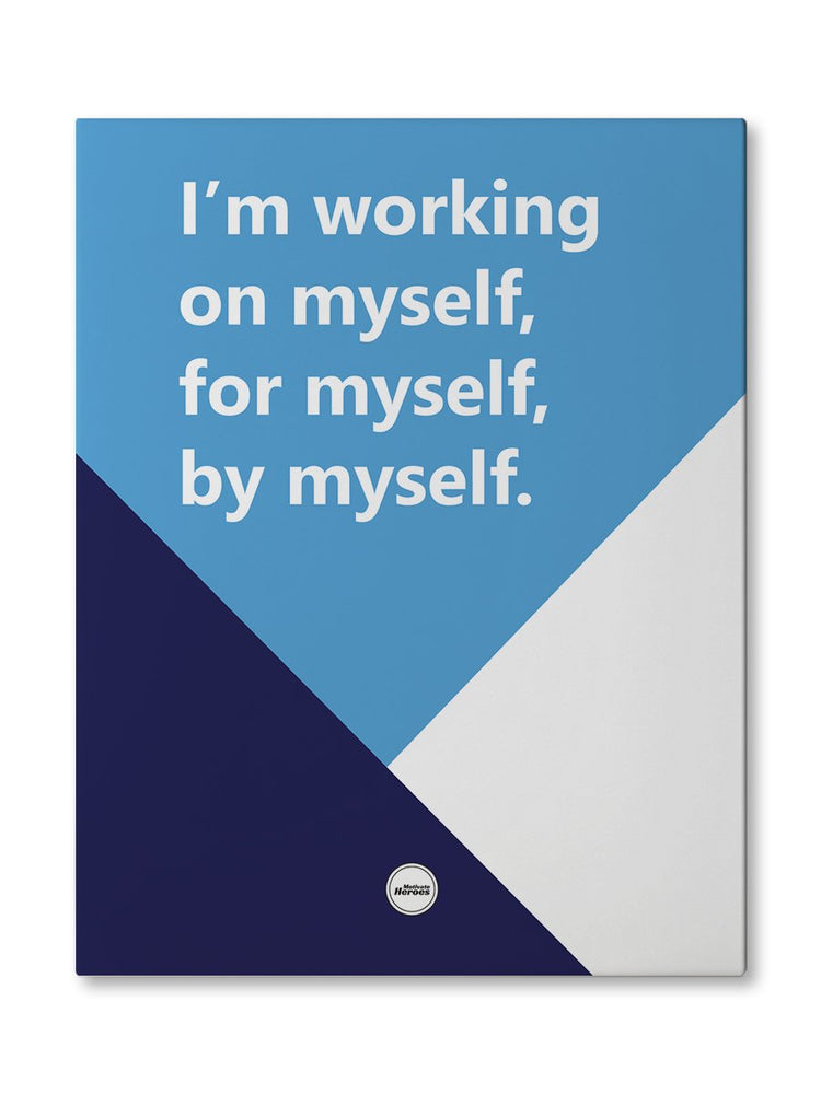 I'M WORKING ON MYSELF, FOR MYSELF, BY MYSELF - CANVAS PRINT