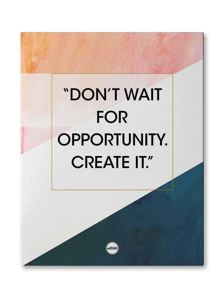 DON'T WAIT FOR OPPORTUNITY. CREATE IT - CANVAS PRINT