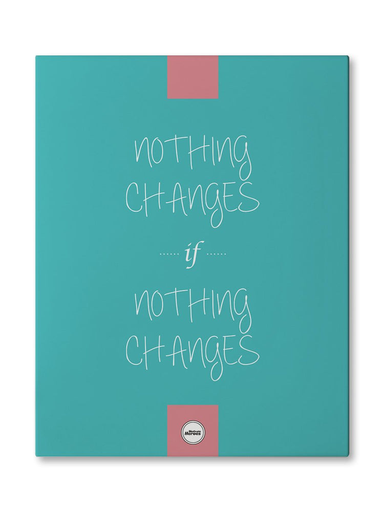 NOTHING CHANGES IF NOTHING CHANGES - CANVAS PRINT