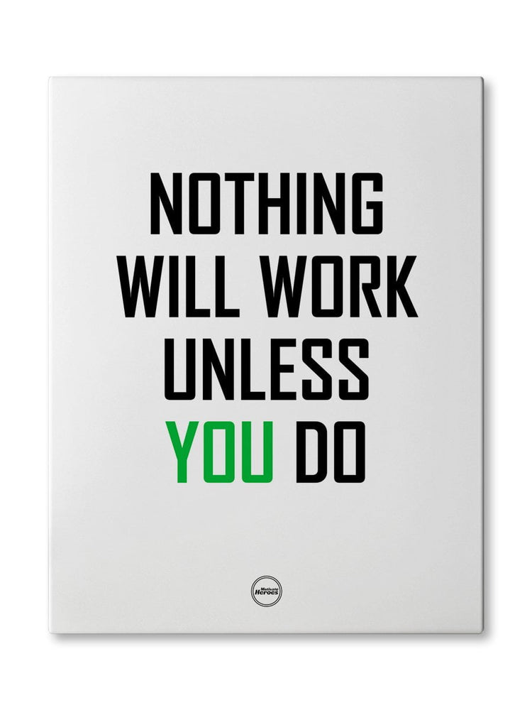 NOTHING WILL WORK UNLESS YOU DO - CANVAS PRINT