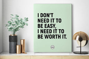 I DON'T NEED IT TO BE EASY I NEED IT TO BE WORTH IT - CANVAS PRINT - MOTIVATE HEROES