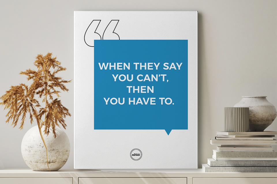 WHEN THEY SAY YOU CAN'T THEN YOU HAVE TO - CANVAS PRINT - MOTIVATE HEROES