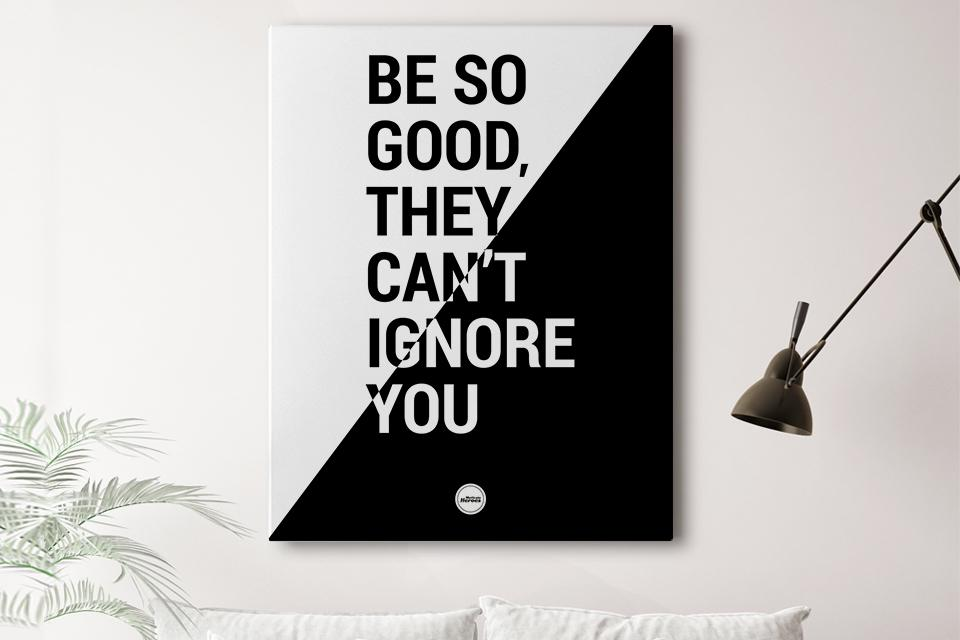 BE SO GOOD THEY CAN'T IGNORE YOU - CANVAS PRINT - MOTIVATE HEROES