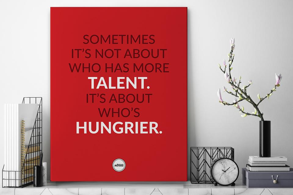 SOMETIMES IT'S NOT ABOUT WHO HAS MORE TALENT IT'S ABOUT WHO'S HUNGRIER  - CANVAS PRINT - Motivate Heroes