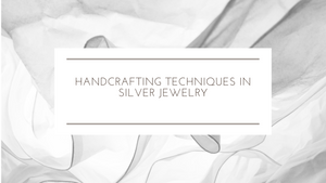 Handcrafting Techniques in Silver Jewelry