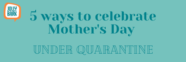 5 Ways to Celebrate Mother's Day, under Quarantine