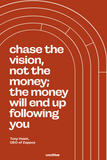 Chase the vision, not the money; the money will end up following you.