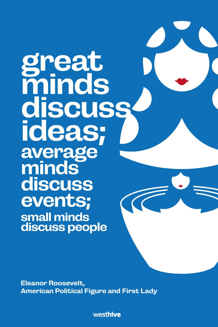 Great minds discuss ideas; average minds discuss events; small minds discuss people.