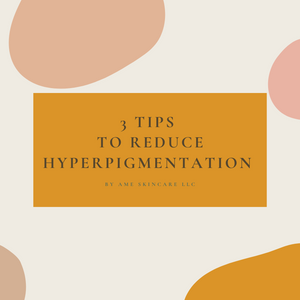 3 TIPS TO REDUCE HYPERPIGMENTATION/DARK SPOTS