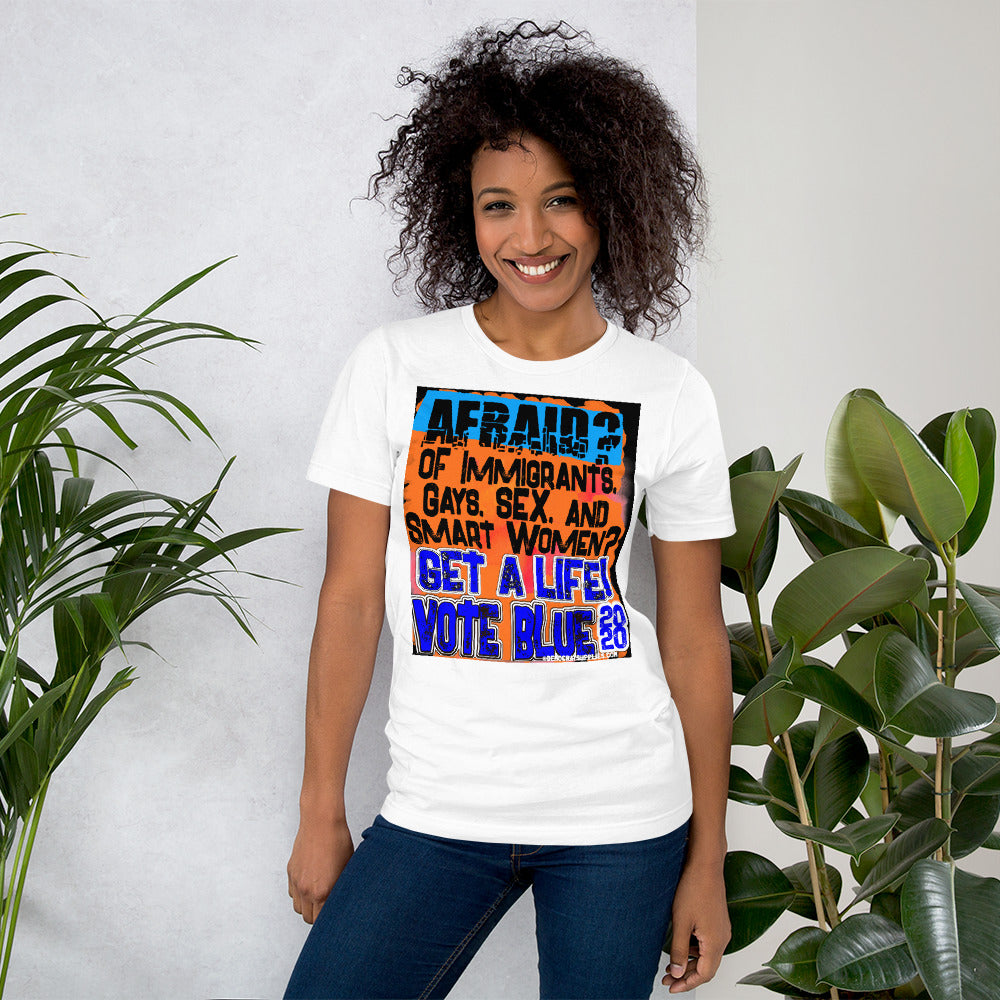 Afraid of Immigrants, Gays, Sex, and Smart Women? Get a Life! Vote Blue 2020 Unisex Tee Shirt