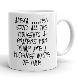 Alexa...Tell God All the Thoughts and Prayers for Trump Are a Fucking Waste of Time Anti-Trump Truth Coffee Mug