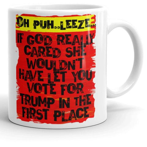 Oh Puh...Leeze! If God Really Cared .... Funny Anti-Trump Coffee Mug