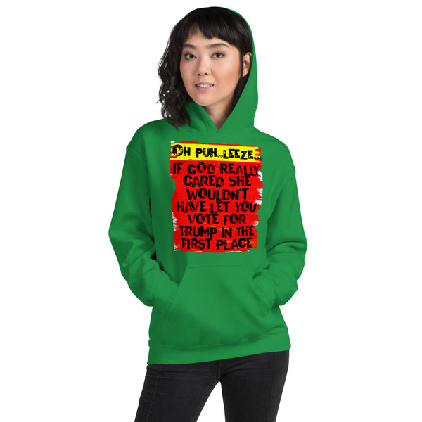 Oh Puh...Leeze! If God Really Cared She Wouldn't Have Let You Vote for Trump in the First Place Anti Trump Unisex Hoodie
