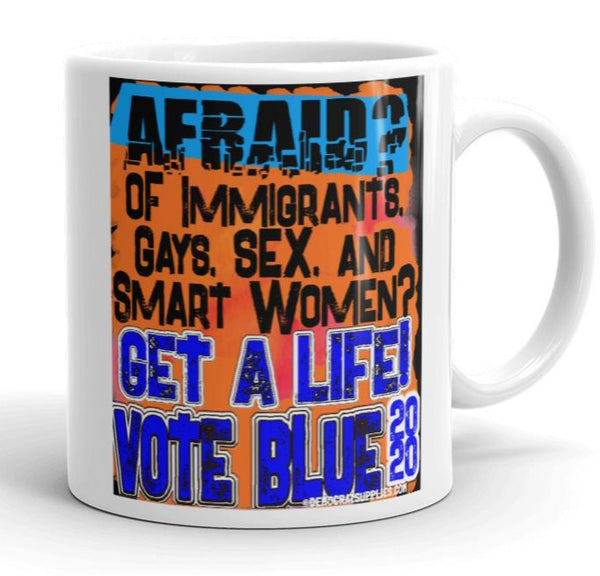 Afraid of Immigrants, Gays, Sex and Smart Women? Get a Life! Vote Blue 2020 Anti-Trump Coffee Mug