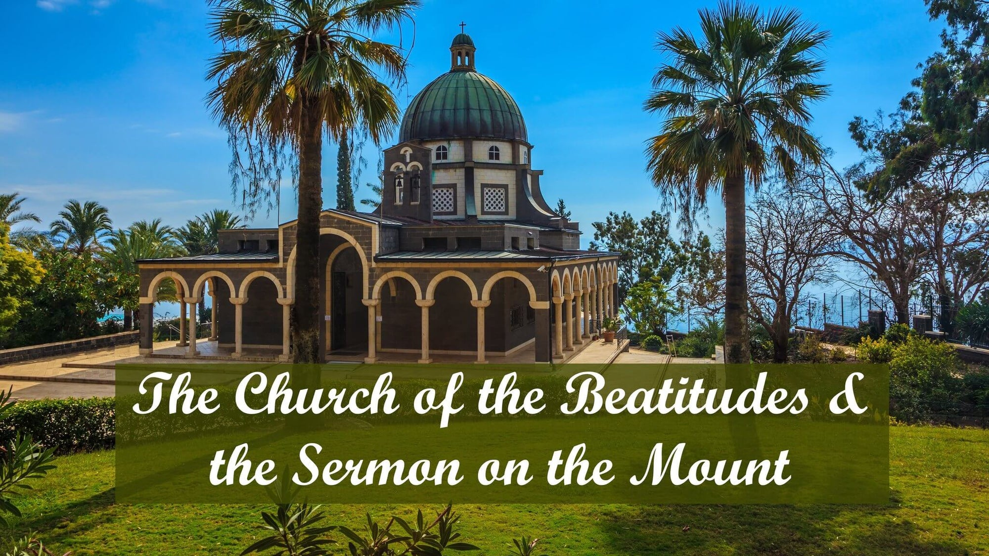 The Church of the Beatitudes & the Sermon on the Mount