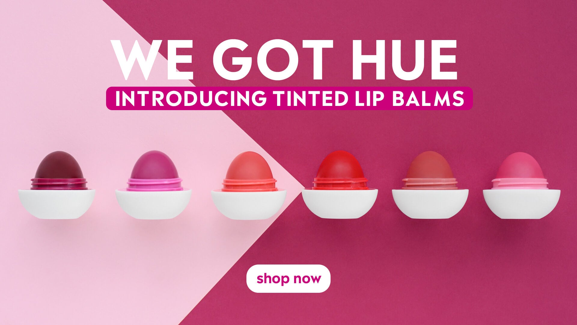 WE GOT HUE. INTRODUCING TINTED LIP BALMS.