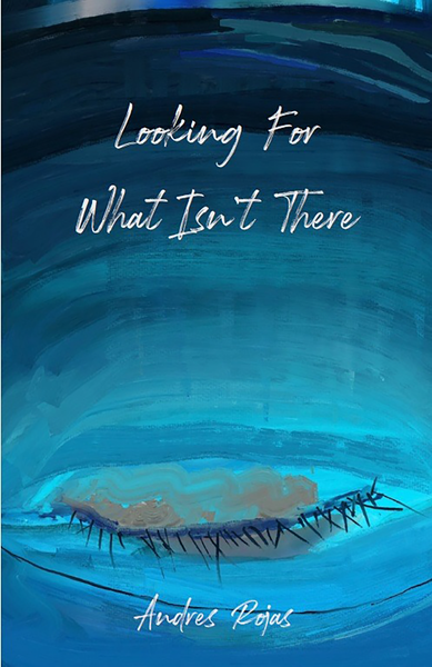 Looking for What Isn't There - Poems by Andres Rojas