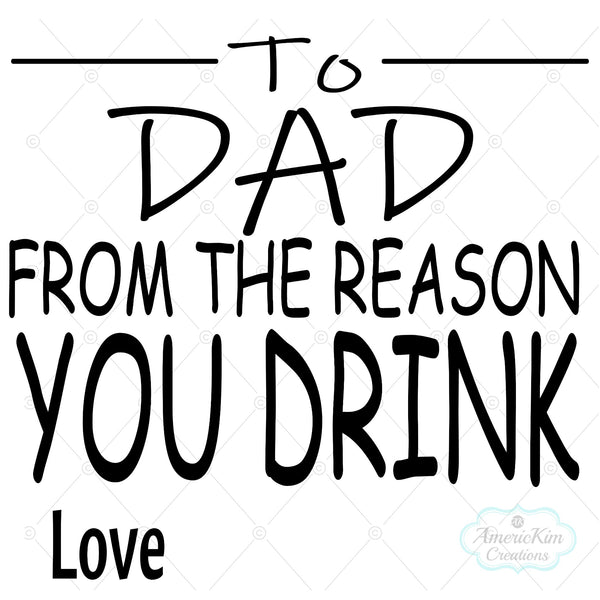 To Dad From The Reason You Drink Love Personalized SVG Digital Downloads