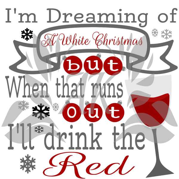 I'm Dreaming of A White Christmas but When that Runs out I'll Drink the Red SVG