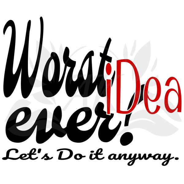Worst Idea Ever Let's Do It Anyway SVG Digital Download Cutting Files
