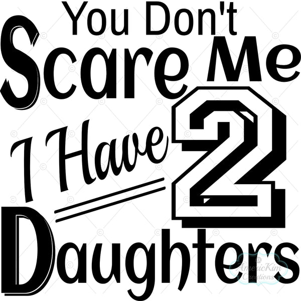 You Don't Scare Me I have 2 Daughters SVG Digital Downloads