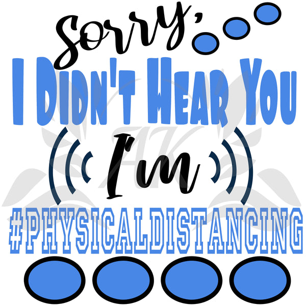 Sorry I Didn't Hear You I'm #physicaldistancing SVG File Digital Download