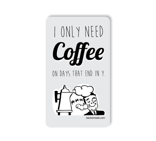I Only Need Coffee on Days that End in Y Magnet