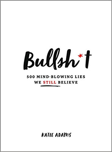 Bullsh*t: 500 Mind-Blowing Lies We Still Believe - Katie Adams