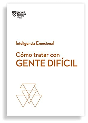 Cómo tratar con gente difícil-  Inteligencia Emocional - Harvard Business Review Press