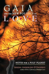 Gaia and the New Politics of Love : Notes for a Poly Planet -  Serena Anderlini-D'Onofrio