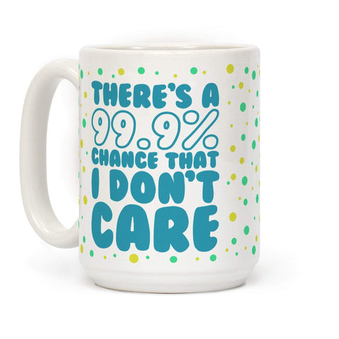 There's A 99.9% Chance That I Don't Care Ceramic Coffee Mug by LookHUMAN-DooMahickeys