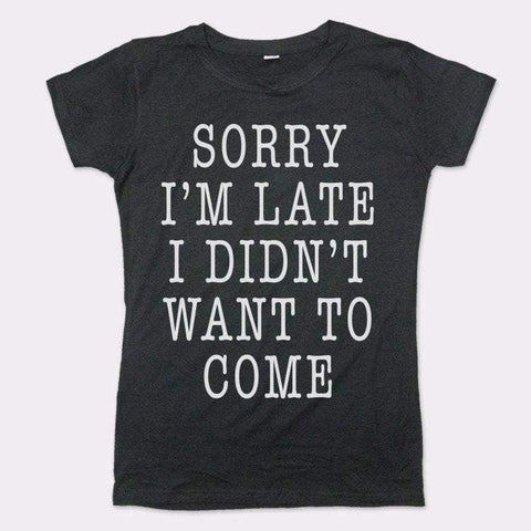 Sorry I'm Late I Didn't Want To Come T-Shirt (Ladies)-Ladies T-Shirt-DooMahickeys