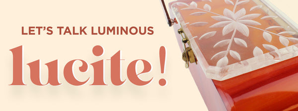 Let's Talk Luminous Lucite!