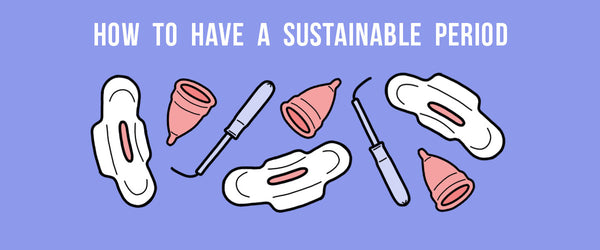 How To Have A Sustainable Period: Everything You Need To Know About Menstrual Cups, Period Underwear, and Having An Eco-Friendlier Cycle