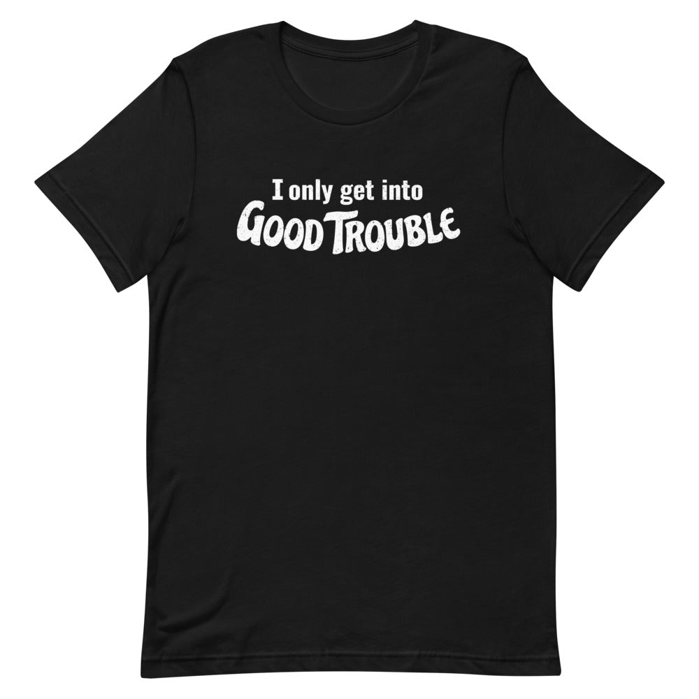 I only get into GOOD TROUBLE T-shirt
