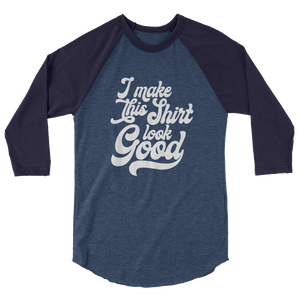 I Make This Shirt Look Good / Unisex 3/4 Sleeve Raglan Shirt