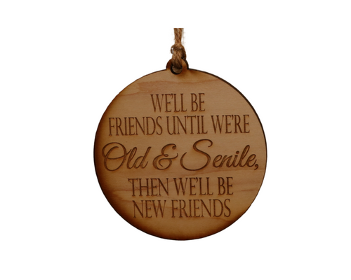 "Wooden Ornament - ""We'll be friends until we are old and senile, then we will be new friends"" - Lil Bit Local"