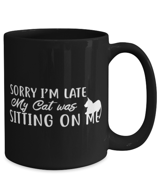 Sorry I'm Late My Cat was Sitting on Me 15 oz Black Coffee Mug, Gift For Cat Lovers, Novelty Coffee Mugs Gift For Mom, Mother, Her, Birthday Present Ideas For Cat Lovers