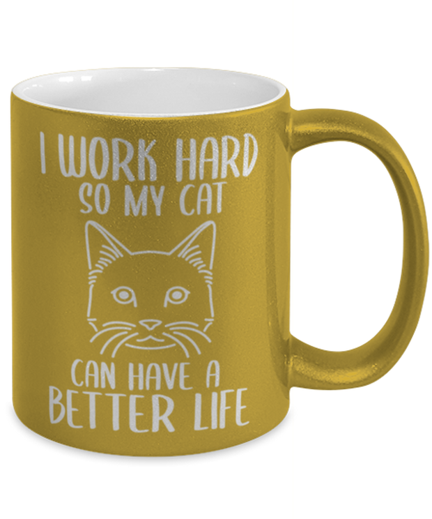 I Work Hard So My Cat Can Have A Better Life 11 oz Metallic Gold Mug, Gift For Cat Lovers, Novelty Coffee Mugs Gift For Her,, Birthday, Just Because Present Ideas For Cat Lovers