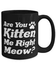 Are You Kitten Me Right Meow 15 oz Black Coffee Mug, Gift For Cat Lovers, Novelty Coffee Mugs Gift For Her, Birthday, Just Because Present Ideas For Cat Lovers