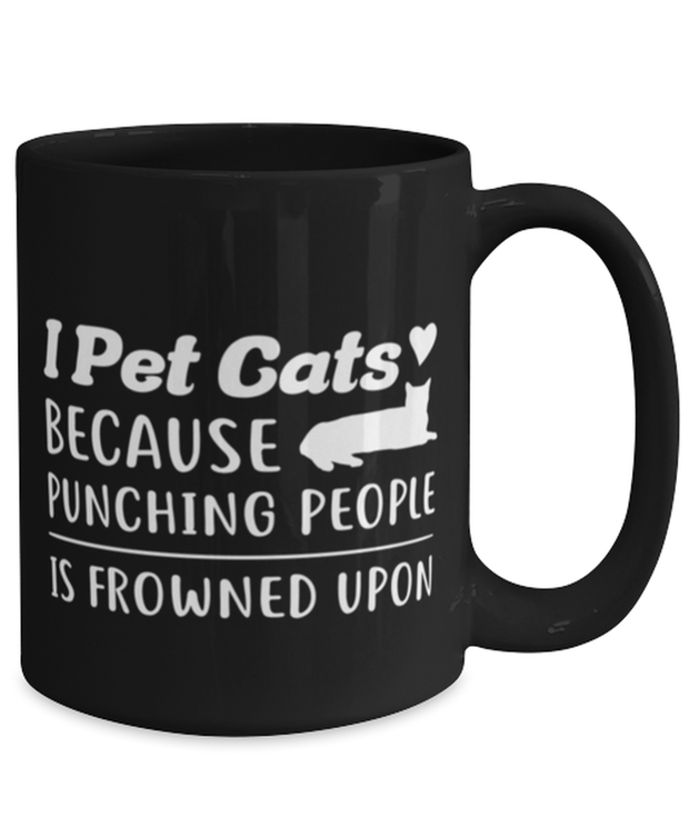 I Pet Cats Punching People Frowned Upon 15 oz Black Coffee Mug, Gift For Cat Lovers, Novelty Coffee Mugs Gift For Her, Him, Birthday, Just Because Present Ideas For Cat Lovers