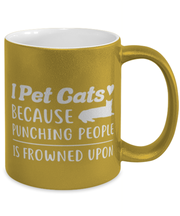 I Pet Cats Punching People Frowned Upon 11 oz Metallic Gold Mug, Gift For Cat Lovers, Novelty Coffee Mugs Gift For Her, Him, Birthday, Just Because Present Ideas For Cat Lovers
