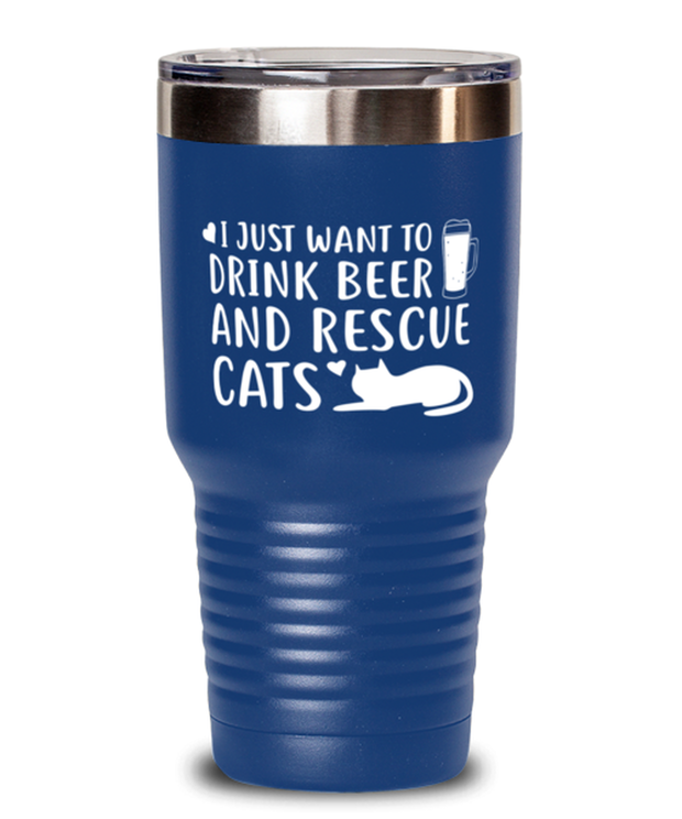 Just Want To Drink Beer Rescue Cats 30 oz Blue Drink Tumbler w/ Lid, Gift For Cats And Beer Lovers, Tumblers & Water Glasses Gift For Him, Birthday Present Ideas For Cats And Beer Lovers