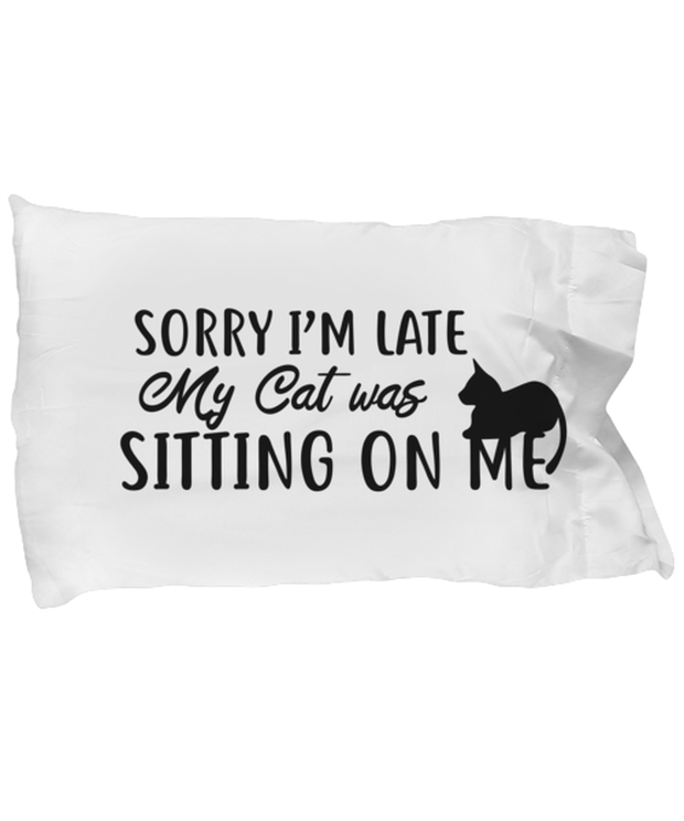 Sorry I'm Late My Cat was Sitting on Me Standard Size Pillow Case 20 in x 30 in, Gift For Cat Lovers, Bed Pillow Pillowcases Gift For Mom, Mother, Her, Birthday Present Ideas For Cat Lovers