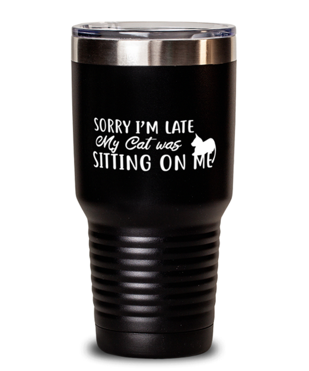 Sorry I'm Late My Cat was Sitting on Me 30 oz Black Drink Tumbler w/ Lid, Gift For Cat Lovers, Tumblers & Water Glasses Gift For Mom, Mother, Her, Birthday Present Ideas For Cat Lovers