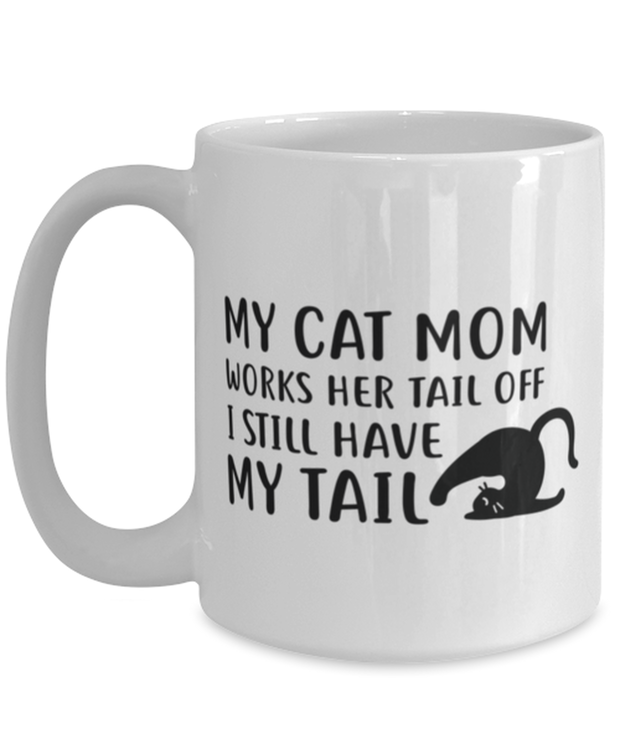 My Cat Mom Works Her Tail Off. I Still Have My Tail 15 oz White Coffee Mug, Gift For Cat Lovers, Novelty Coffee Mugs Gift For Her, Mother's Day Present Ideas For Cat Lovers
