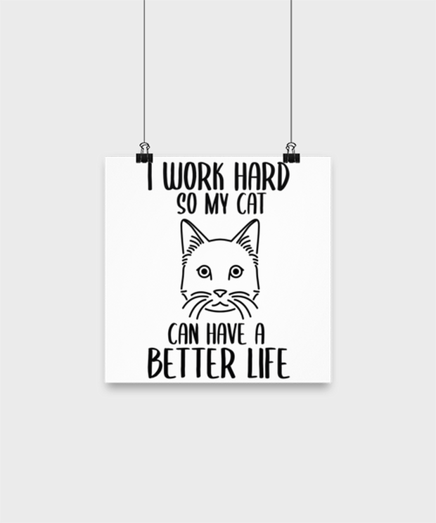 I Work Hard So My Cat Can Have A Better Life High Gloss Poster 10 in x 10 in , Gift For Cat Lovers, Posters & Prints Gift For Her,, Birthday, Just Because Present Ideas For Cat Lovers