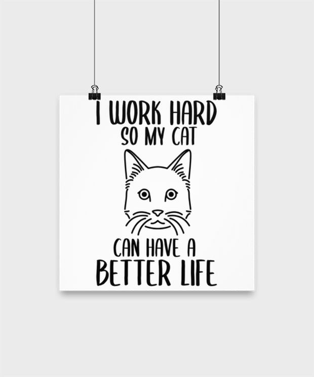 I Work Hard So My Cat Can Have A Better Life High Gloss Poster 12 in x 12 in, Gift For Cat Lovers, Posters & Prints Gift For Her,, Birthday, Just Because Present Ideas For Cat Lovers